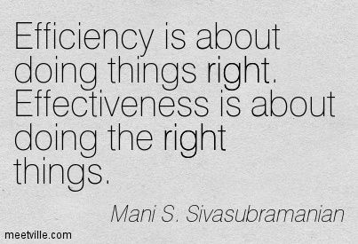 Efficiency is about doing things right. Effectiveness is about doing the right things. Mani S. Sivasubramanian