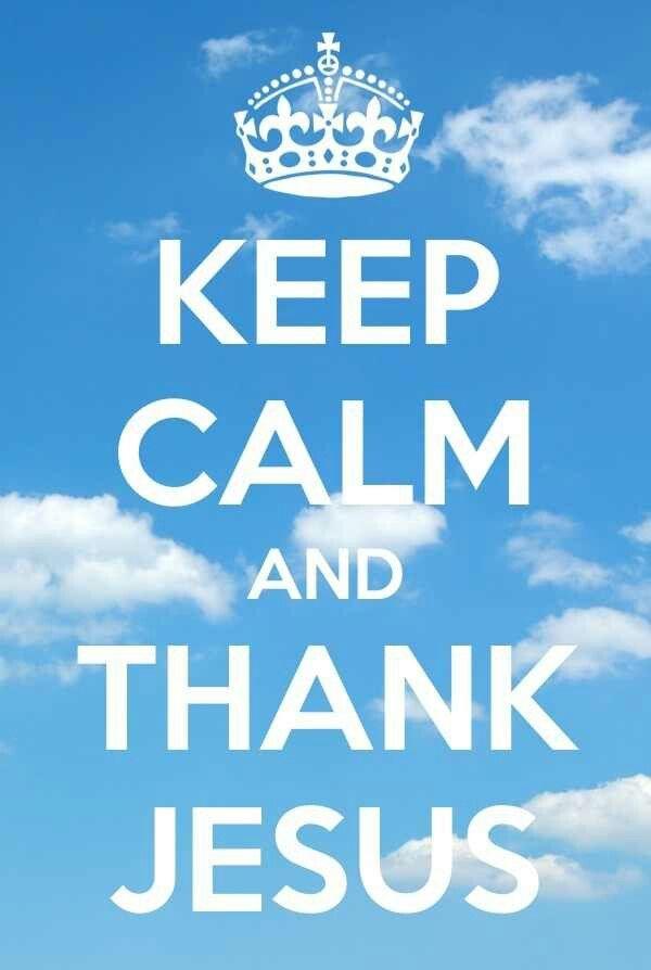 Keep Calm & Thank Jesus!!