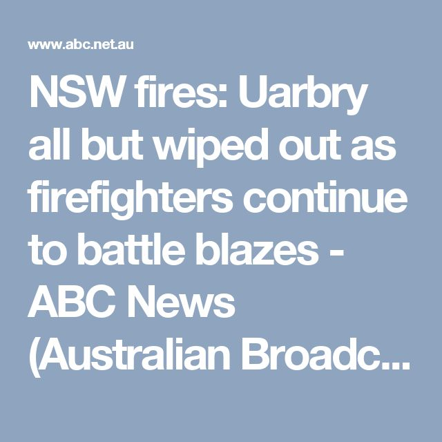 NSW fires: Uarbry all but wiped out as firefighters continue to battle blazes - ABC News (Australian Broadcasting Corporation)