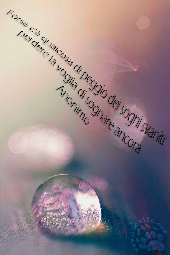 """""""Forse c'è qualcosa di peggio dei sogni svaniti: perdere la voglia di sognare ancora"""" Anonimo"""