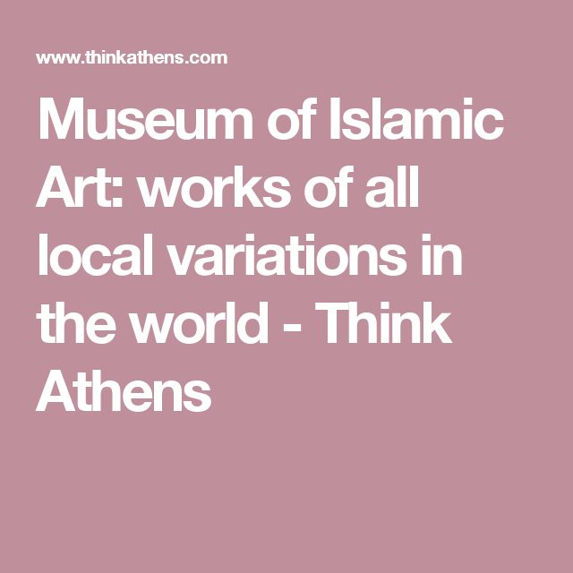 Museum of Islamic Art: works of all local variations in the world - Think Athens