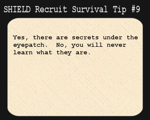 S.H.I.E.L.D. Recruit Survival Tip #9: Yes, there are secrets under the eyepatch.  No, you will never learn what they are.