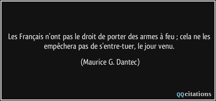 Les Français n'ont pas le droit de porter des armes à feu ; cela ne les empêchera pas de s'entre-tuer, le jour venu. - Maurice G. Dantec
