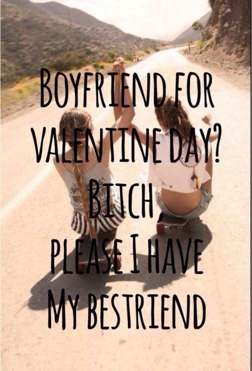 Boyfriend for valentine day ? bitch plz i have my bestfriend ! Mouhaha xd <3 :) ✌