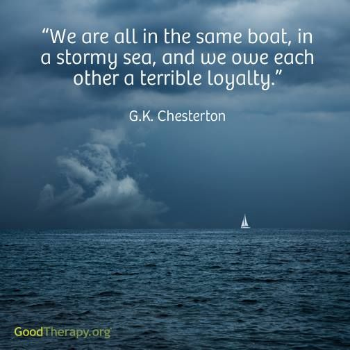 We are all in the same boat, in a stormy sea, and we owe each other a terrible loyalty. G.K. Chesterton