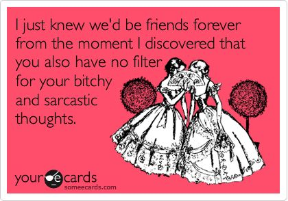 Funny Friendship Ecard: I just knew we'd be friends forever from the moment I discovered that you also have no filter for your bitchy and sarcastic thoughts.
