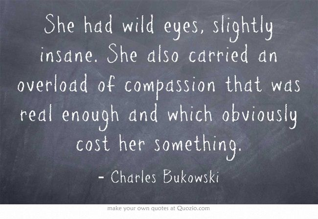 """She also carried an overload of compassion that was real enough ..."" -Charles Bukowski"