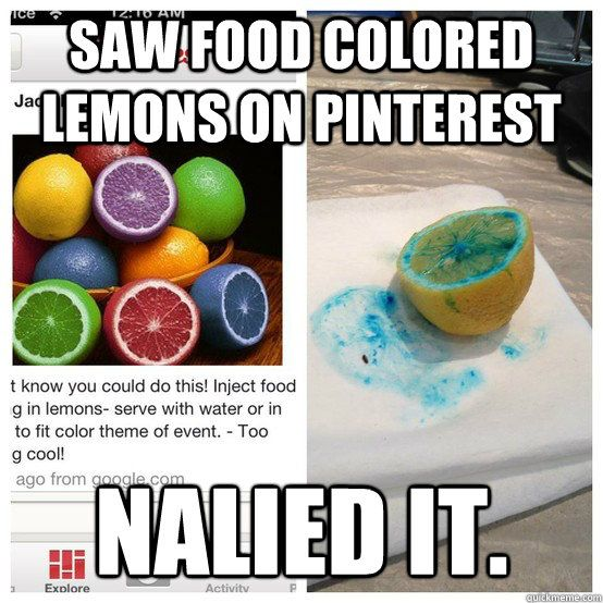 saw food colored lemons on pinterest nalied it - Nailed It (I actually walked in and so the lemon on the right on our kitchen counter as a product of my sister's efforts to Pinterest, and I couldn't stop laughing about it for the whole night).
