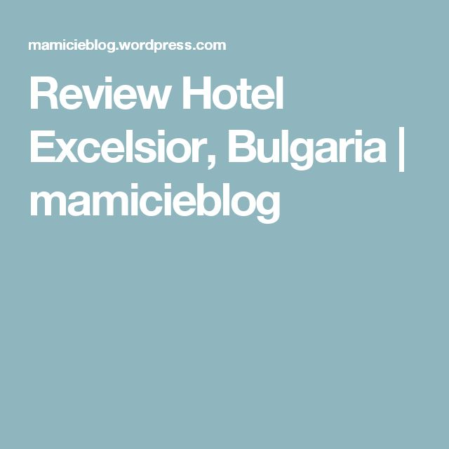 Review Hotel Excelsior, Bulgaria | mamicieblog