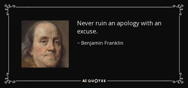 Never ruin an apology with an excuse. - Benjamin Franklin