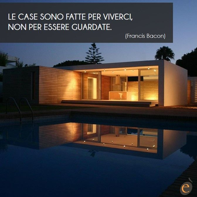 """""""Le case sono fatte per viverci, non per essere guardate."""" (Francis Bacon)"""
