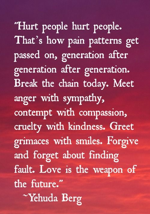 Hurt people, hurt people. That's how pain patterns get passed on, generation after generation after generation. Break the chain today. Meet anger with sympathy, contempt with compassion and cruelty with kindness. Greet grimaces with smiles. Forgive and forget about finding fault. Love is the weapon of the future. ~Yehuda Berg :)