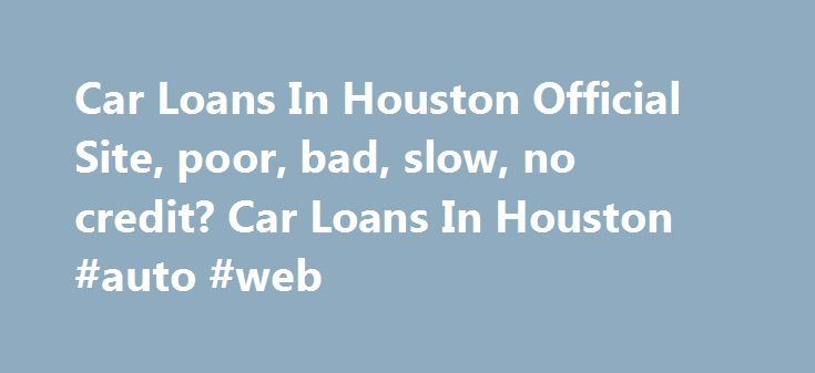 Car Loans In Houston Official Site, poor, bad, slow, no credit? Car Loans In Houston #auto #web http://cameroon.remmont.com/car-loans-in-houston-official-site-poor-bad-slow-no-credit-car-loans-in-houston-auto-web/  #auto loan bad credit # Easy Auto Loan Easy and Simple Online Auto Loans. It only takes a few minutes to complete the online auto loan application and receive a prompt response from a Special Finance professional to schedule an appointment and answer any question you may have.…