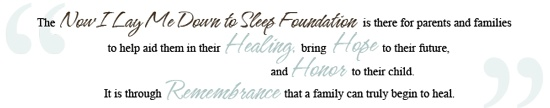 Now I Lay Me Down To Sleep Foundation: The NILMDTS mission statement is to introduce remembrance photography to parents suffering the loss of a baby with the gift of professional portraiture.  We believe these images serve as an important step in the family's healing process by honoring their child's legacy.