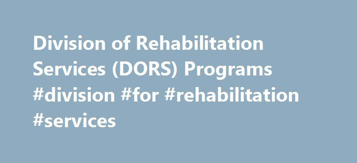 Division of Rehabilitation Services (DORS) Programs #division #for #rehabilitation #services http://tampa.remmont.com/division-of-rehabilitation-services-dors-programs-division-for-rehabilitation-services/  # Division of Rehabilitation Services (DORS) Programs Career Assessment Services (CAS) Career Assessment Services (previously known as Comprehensive Vocational Evaluation) identifies strengths and barriers to employment and is often the first step in the vocational rehabilitation process…