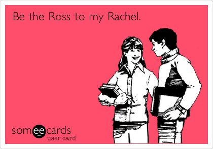 Be the Ross to my Rachel. Pleeeeeeeasseeee?