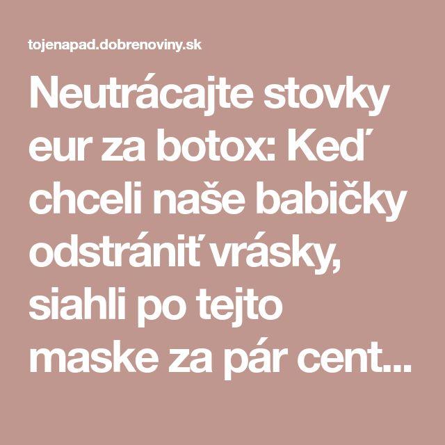 Neutrácajte stovky eur za botox: Keď chceli naše babičky odstrániť vrásky, siahli po tejto maske za pár centov, funguje expresne!
