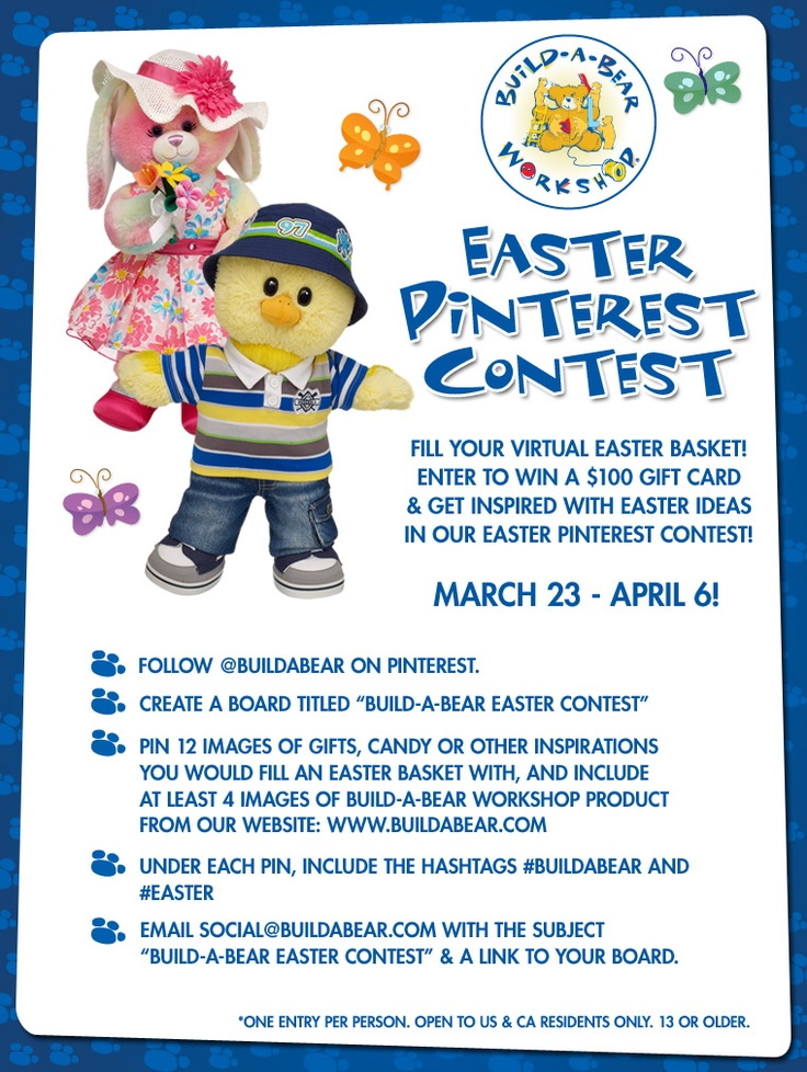 "Easter Contest runs through Apr 6, '12. > Follow www.pinterest.com/buildabear >Follow rules above & CLICK HERE for official rules and details: http://on.fb.me/GJmRHz >Under each pin, include the hashtags #buildabear & #Easter > Email  Social@buildabear.com w/ the subject ""Build-A-Bear Easter Contest"" Include link to your board w/in email. *One entry/board per person. Open to US & CA res only. 13 & older."