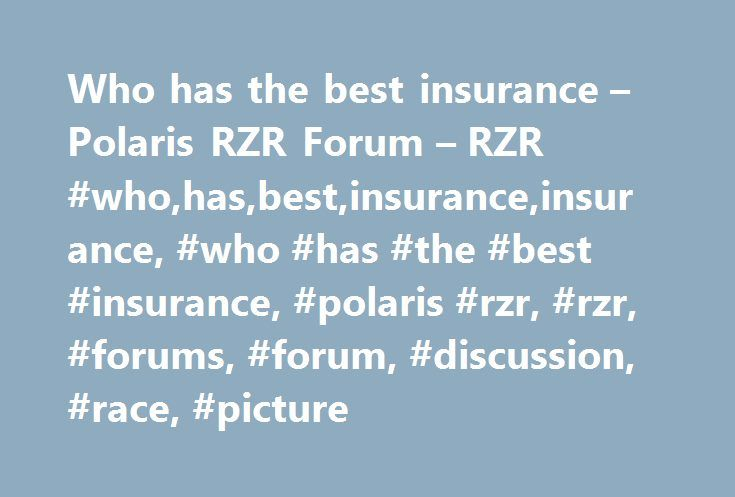 Who has the best insurance – Polaris RZR Forum – RZR #who,has,best,insurance,insurance, #who #has #the #best #insurance, #polaris #rzr, #rzr, #forums, #forum, #discussion, #race, #picture http://indianapolis.remmont.com/who-has-the-best-insurance-polaris-rzr-forum-rzr-whohasbestinsuranceinsurance-who-has-the-best-insurance-polaris-rzr-rzr-forums-forum-discussion-race-picture/  # Re: Who has the best insurance Who has the best insurance, ok so after 5 years of riding a predator, i bought a…