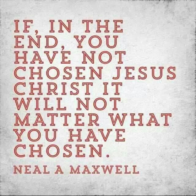 If in the end, you have not chosen Jesus, it will not matter what you have chosen. ~	Neal Maxwell