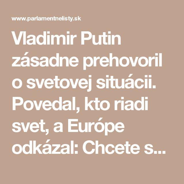 Vladimir Putin zásadne prehovoril o svetovej situácii. Povedal, kto riadi svet, a Európe odkázal: Chcete sa zapáčiť svojim pánom  | ParlamentneListy.sk – politika zo všetkých strán