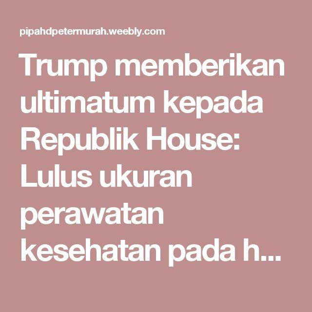 Trump memberikan ultimatum kepada Republik House: Lulus ukuran perawatan kesehatan pada hari Jumat atau dia akan pindah - Jual Pipa HDPE Murah