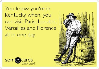 You know you're in Kentucky when, you can visit Paris, London, Versailles and Florence all in one day.