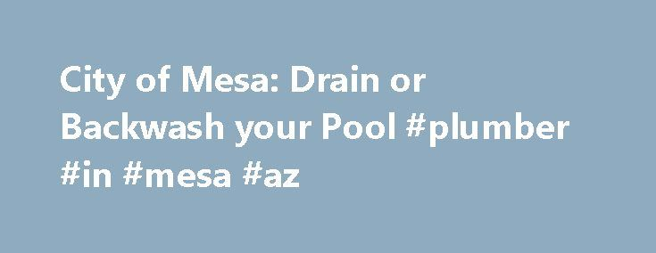 City of Mesa: Drain or Backwash your Pool #plumber #in #mesa #az http://liberia.remmont.com/city-of-mesa-drain-or-backwash-your-pool-plumber-in-mesa-az/  # City of Mesa Drain or Backwash your Pool Hopping into your pool is one of the most refreshing things you can do on those hot Arizona summer days! But, keeping the water safe and inviting for family and friends means proper treatment and maintenance, including occasional backwashing or partial draining. Unfortunately, pool water discharges…