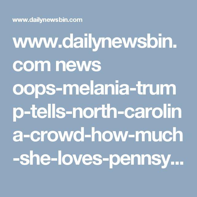 www.dailynewsbin.com news oops-melania-trump-tells-north-carolina-crowd-how-much-she-loves-pennsylvania 26521