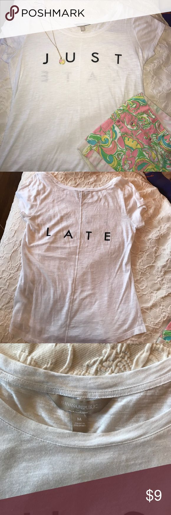 """""""JUST LATE"""" Banana Republic tshirt Casual Banana Republic cotton tshirt in great condition! Only worn once. Shirt only Banana Republic Tops Tees - Short Sleeve"""