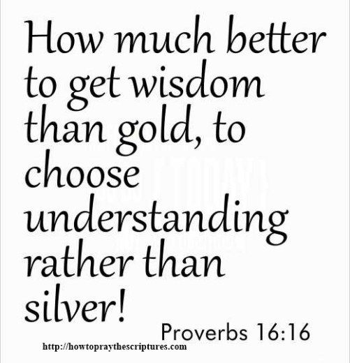 How much better to get wisdom than gold, to choose understanding rather than silver! ~ Proverbs 16:16