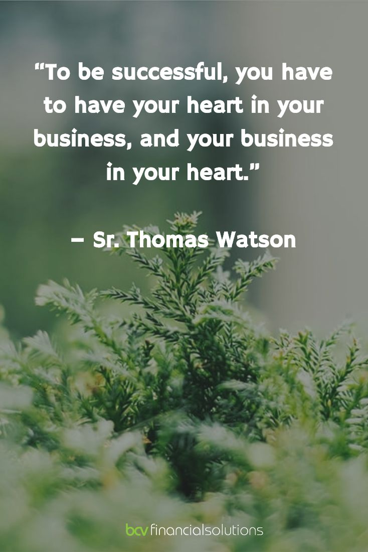 """""""To be successful, you have to have your heart in your business, and your business in your heart.""""   – Sr. Thomas Watson"""