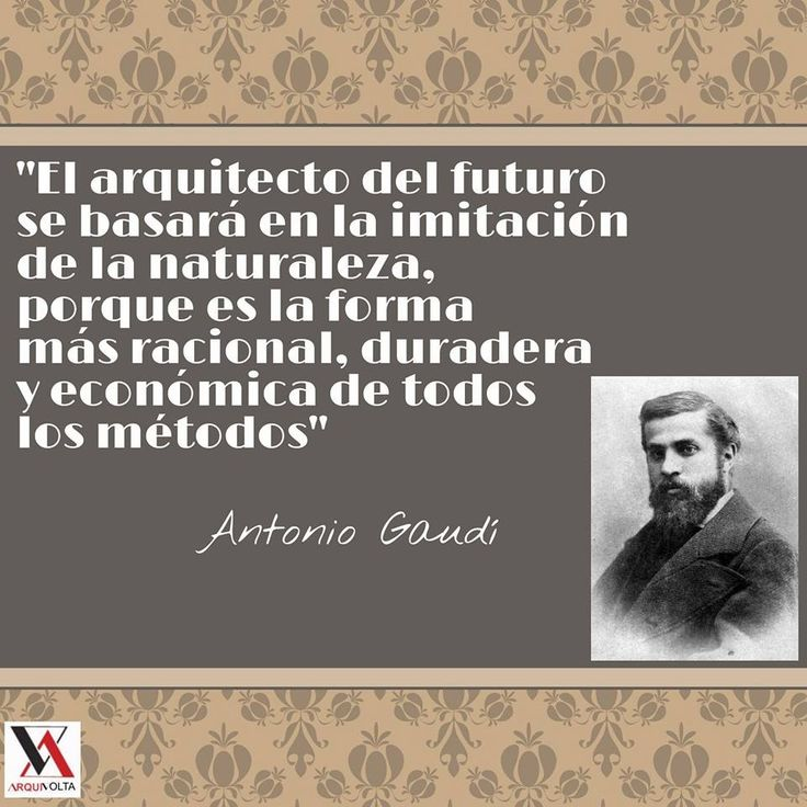 """""""El arquitecto del futuro se basará en la imitación de la naturalea, porque es la forma más racional, duradera y económica de todos los métodos""""  - Antonio Gaudí"""
