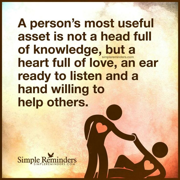 A person's most usefull asset is not a head full of knowledge, but a heart full of love, an ear ready to listen and a hand willing to help others.