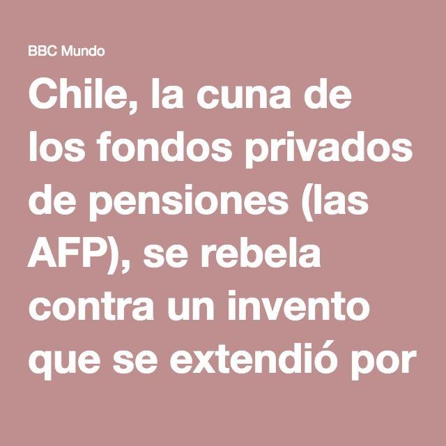 Chile, la cuna de los fondos privados de pensiones (las AFP), se rebela contra…