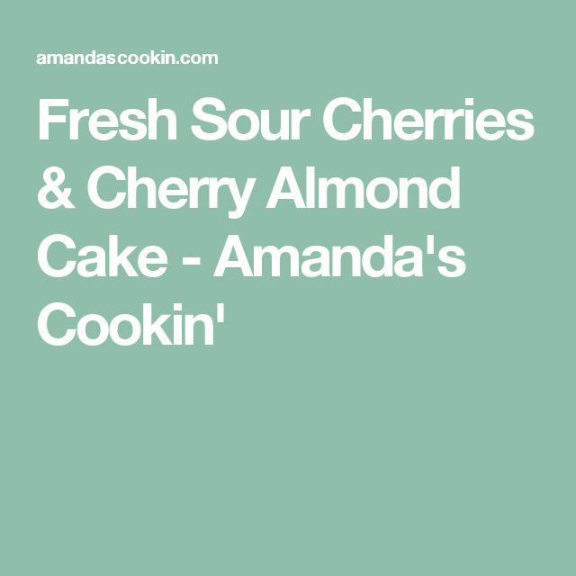 Fresh Sour Cherries & Cherry Almond Cake - Amanda's Cookin'