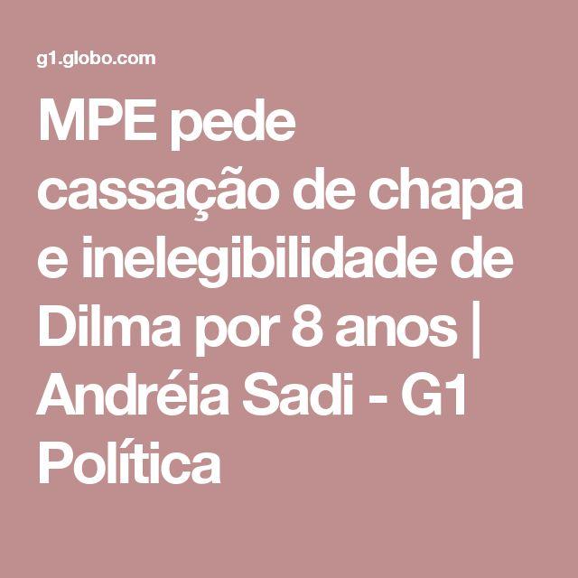 MPE pede cassação de chapa e inelegibilidade de Dilma por 8 anos   Andréia Sadi - G1 Política