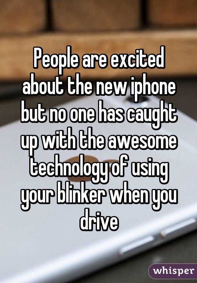 People are excited about the new iphone but no one has caught up with the awesome technology of using your blinker when you drive