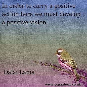 In order to carry a positive action here we must first develop a positive vision.  Dalai Lama