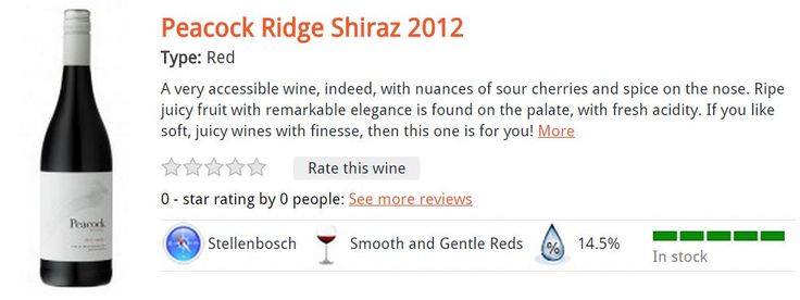 Peacock Ridge Shiraz 2012 Type: Red A very accessible wine, indeed, with nuances of sour cherries and spice on the nose. Ripe juicy fruit with remarkable elegance is found on the palate, with fresh acidity. If you like soft, juicy wines with finesse, then this one is for you! R69.00 per bottle*