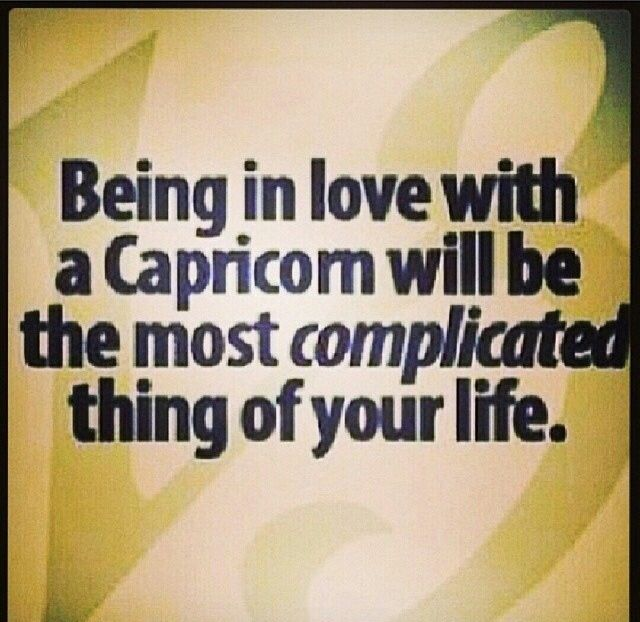 I'm a Capricorn I'm Stubborn to no end but I love deeply.