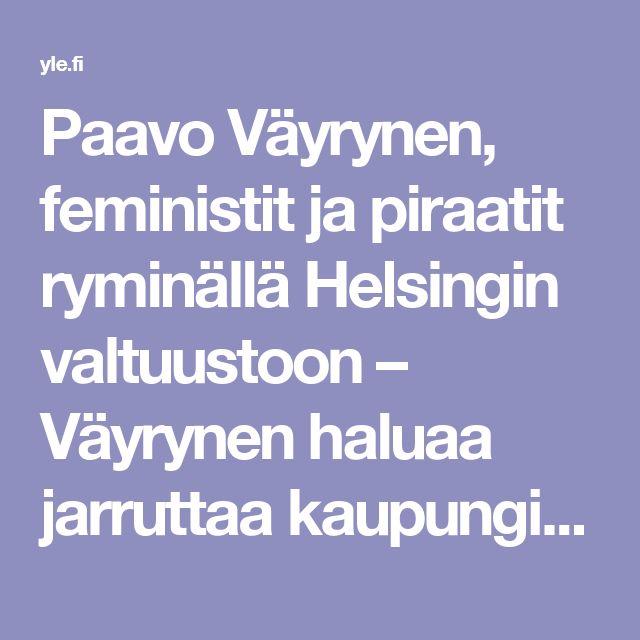 Paavo Väyrynen, feministit ja piraatit ryminällä Helsingin valtuustoon – Väyrynen haluaa jarruttaa kaupungin kasvua | Yle Uutiset | yle.fi