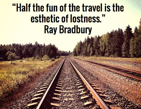 """Half the fun of the travel is the esthetic of lostness."" Ray Bradbury"