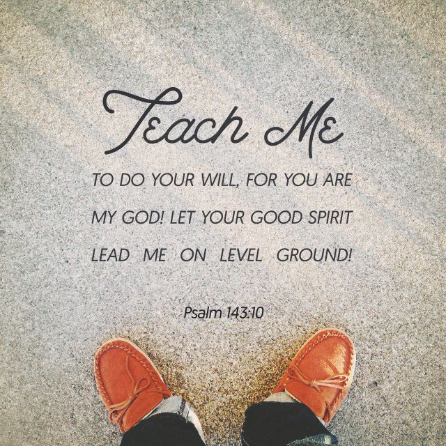 """""""Teach me to do your will, for you are my God; may your good Spirit lead me on level ground."""" Psalm 143:10 NIV http://bible.com/111/psa.143.10.niv"""
