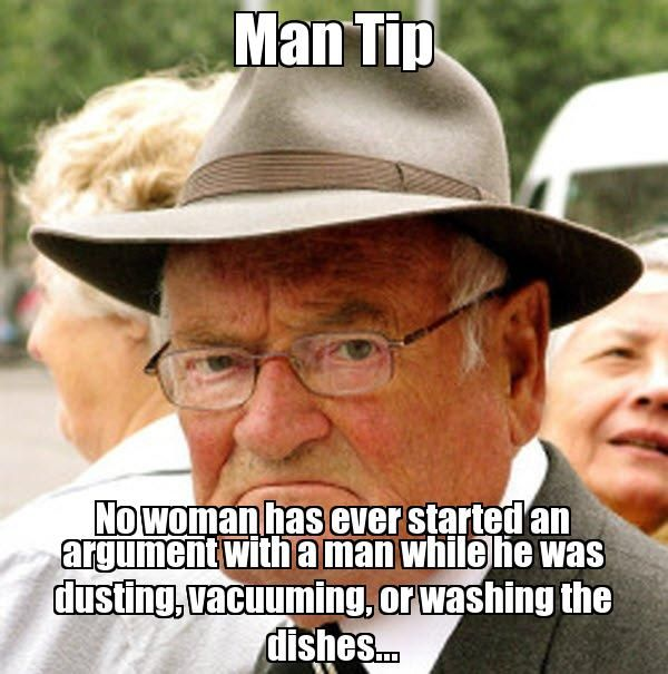 Man Tip No woman has ever started an argument with a man while he was dusting, vacuuming, or washing the dishes... - Grumpy old man