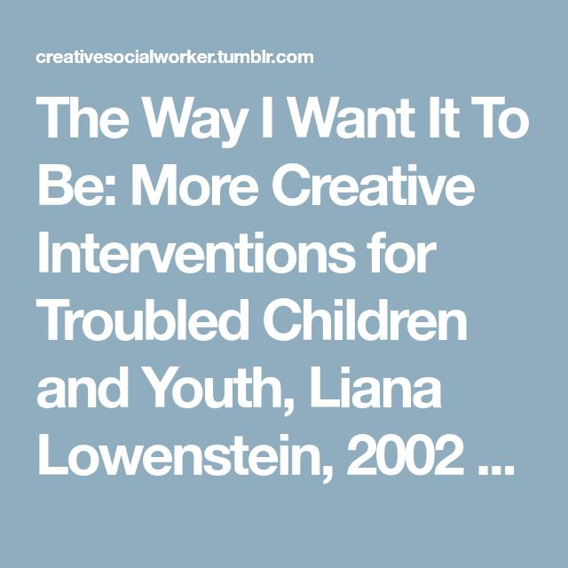 The Way I Want It To Be: More Creative Interventions for Troubled Children and Youth, Liana Lowenstein, 2002 [[MORE]]Theme: Engagement and Assessment Recommended Age Range: Nine and Up Treatment...