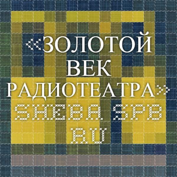 «ЗОЛОТОЙ ВЕК РАДИОТЕАТРА» sheba.spb.ru
