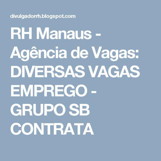 RH Manaus - Agência de Vagas: DIVERSAS VAGAS EMPREGO - GRUPO SB CONTRATA