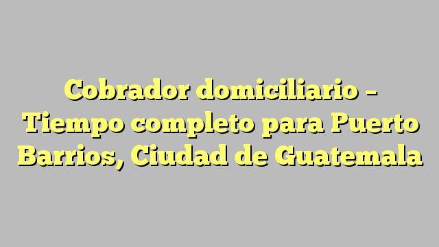 Cobrador domiciliario - Tiempo completo para Puerto Barrios, Ciudad de Guatemala