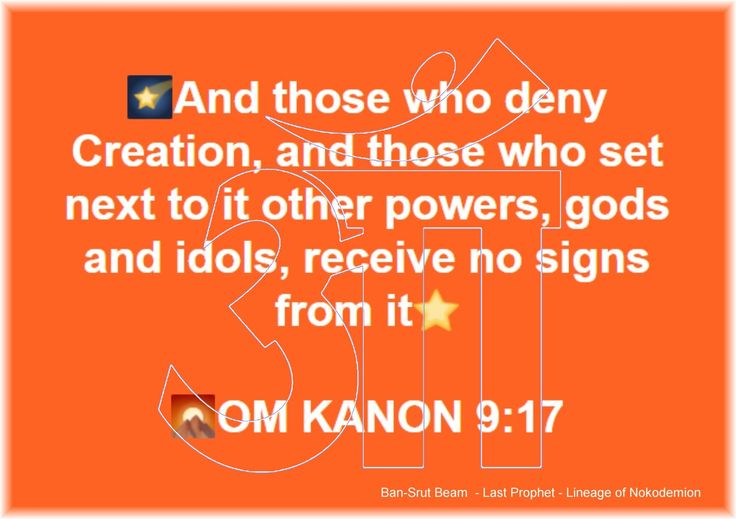 17. And those who deny Creation, and those who set next to it other powers, gods and idols, receive no signs from it  OM KANON 9:17  Ban-Srut Beam  - Last Prophet - Lineage of Nokodemion